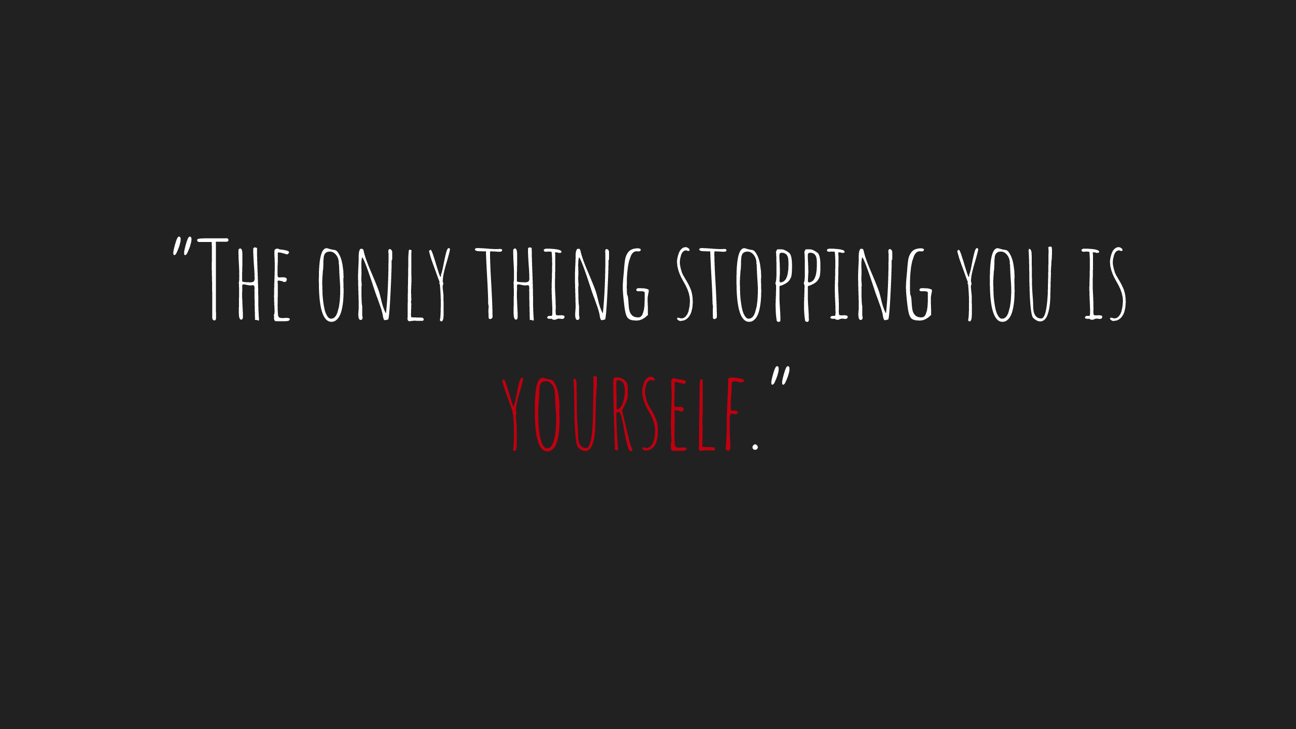 The only thing stopping you is yourself.