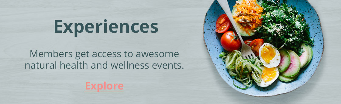 Memeber gain access to discounted experiences/natural health and wellness events. Click to explore.