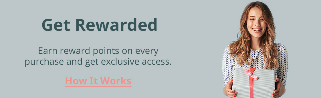 Get Rewarded. Earn reward points on every purchase and get exclusive access. Click to see how it works.