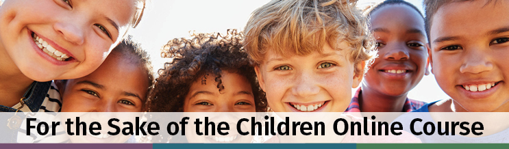 Photo of 6 children smiling. Text: For the Sake of the Children Online Course