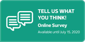 "Teal rectangular button with white text and an outline drawing of two close together speech bubble emojis on it that says ""Tell us what you think! Online survey available until July 15, 2020."" If the button is clicked the online survey is opened on a new browser tab."