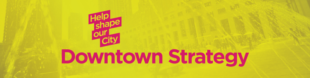 Help shape our city - Downtown Strategy