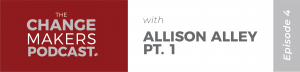 Change Makers Podcast with Allison Alley - Part 1