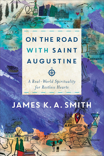On the Road with Saint Augustine - and interview with James K. A. Smith