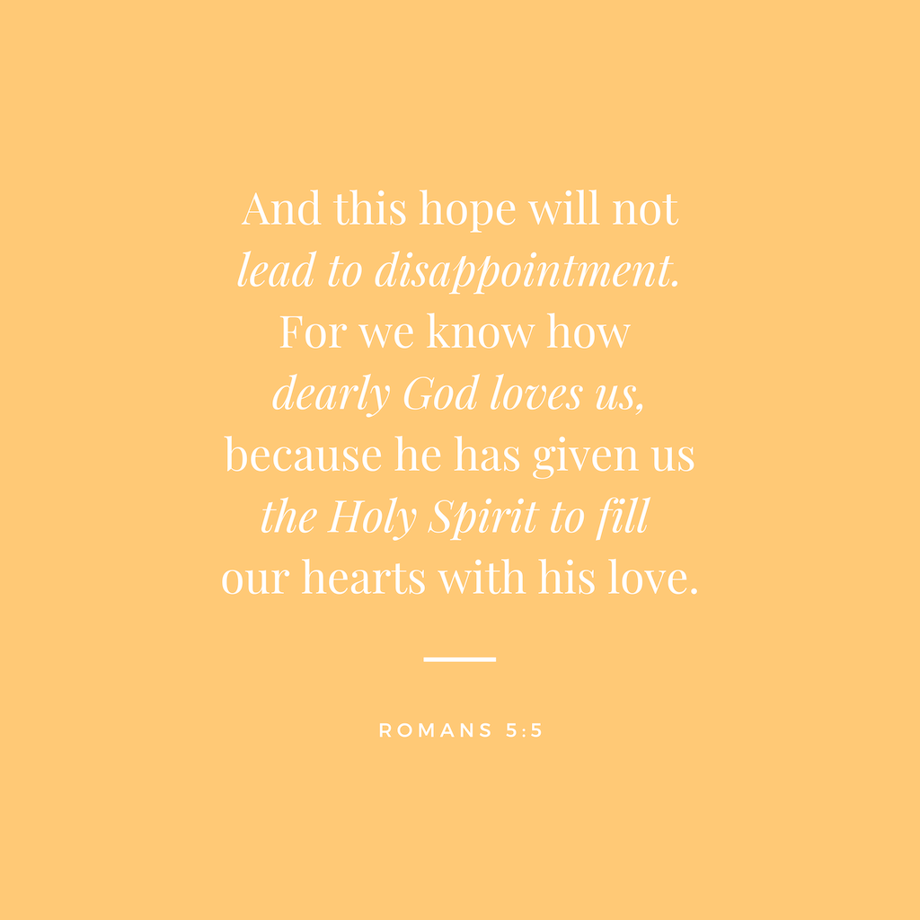"""A yellow square with white text that reads """"And this hope will not lead to disappointment. For we know how dearly God loves us, because he has given us the Holy Spirit to fill our hearts with his love. Romans 5:5"""""""