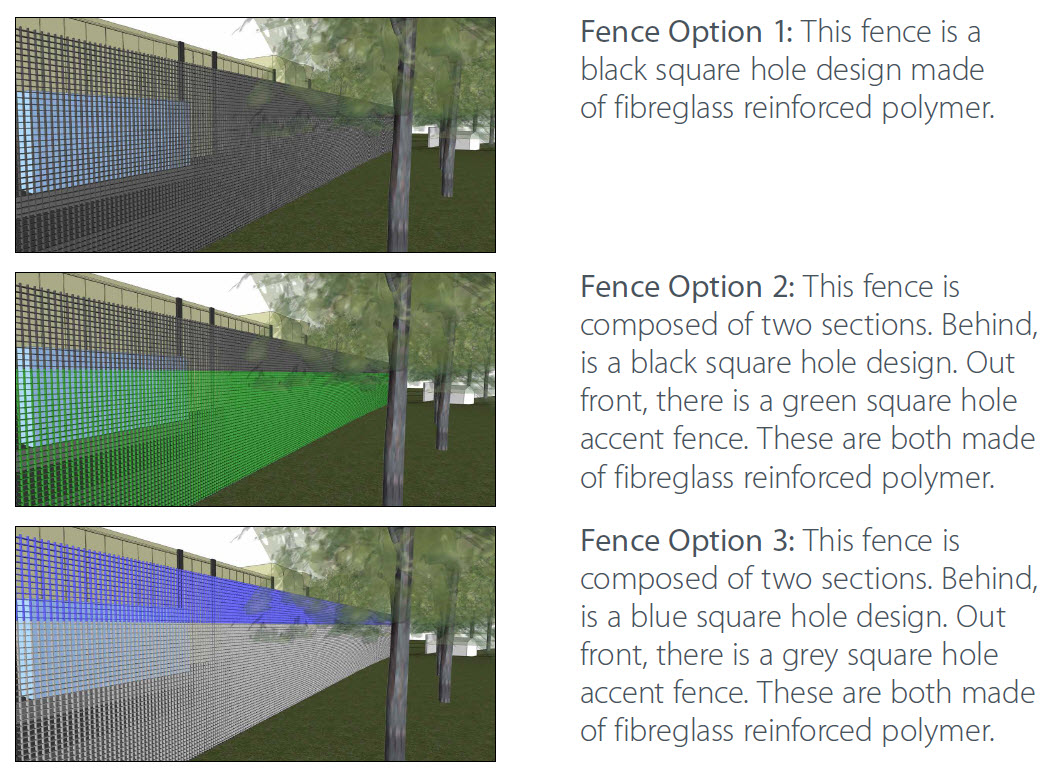 Fence Option 1: This fence is a black square hole design made of fibreglass reinforced polymer. Fence Option 2: This fence is composed of two sections. Behind, is a black square hole design. Out front, there is a green square hole accent fence. These are