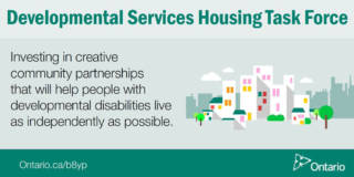 Developmental Services Housing Task Force - Investing in creative community partnerships that will help people with developmental disabilities live as independently as possible. - ontario.ca/b3yp - Ontario logo