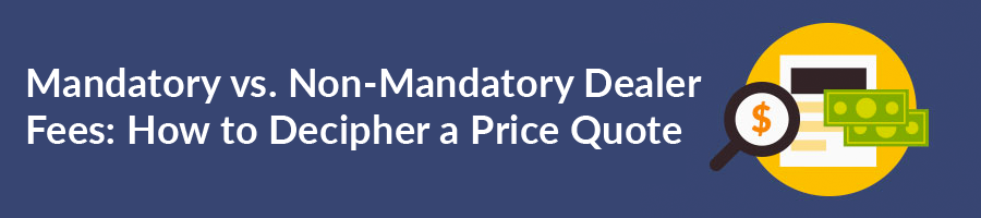 Mandatory vs. Non-Mandatory Dealer Fees: How to Decipher a Price Quote